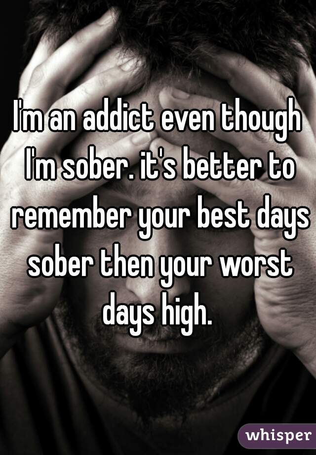 I'm an addict even though I'm sober. it's better to remember your best days sober then your worst days high.