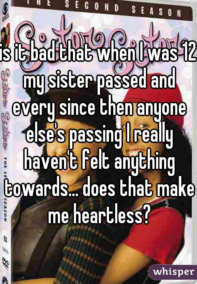 is it bad that when I was 12 my sister passed and every since then anyone else's passing I really haven't felt anything towards... does that make me heartless?