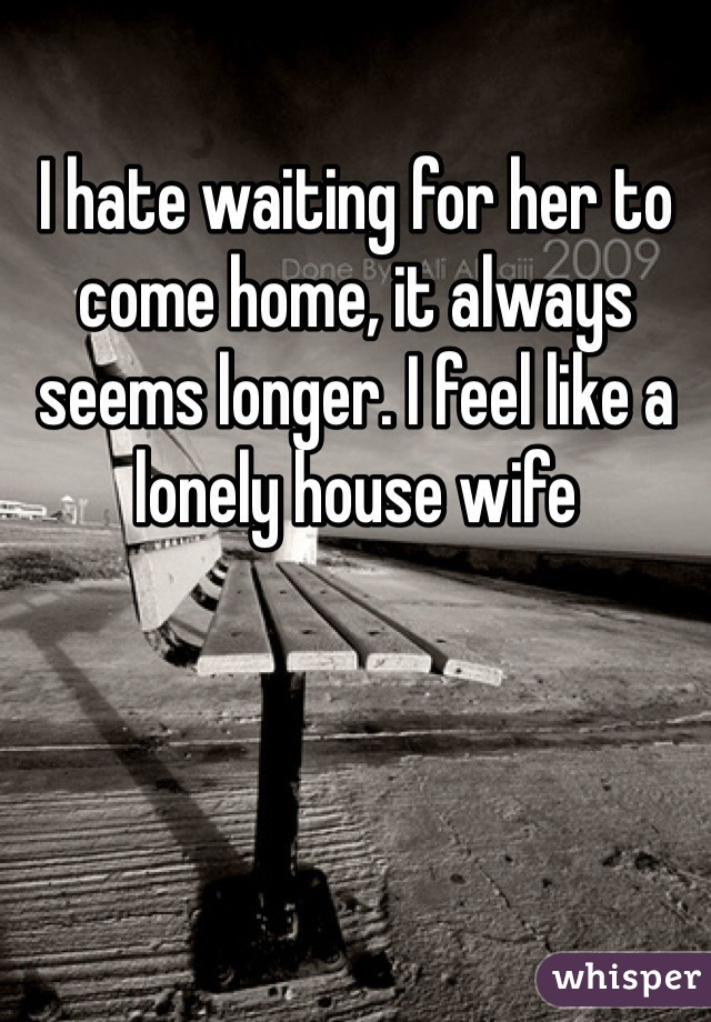 I hate waiting for her to come home, it always seems longer. I feel like a lonely house wife