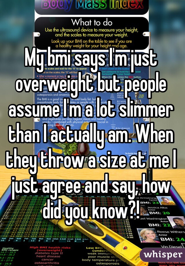 My bmi says I'm just overweight but people assume I'm a lot slimmer than I actually am. When they throw a size at me I just agree and say, how did you know?!