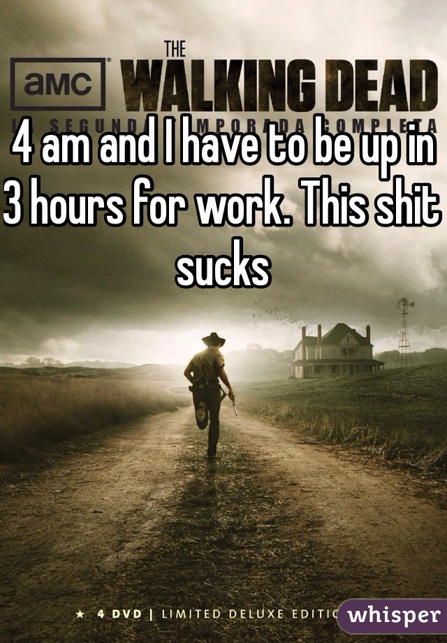 4 am and I have to be up in 3 hours for work. This shit sucks
