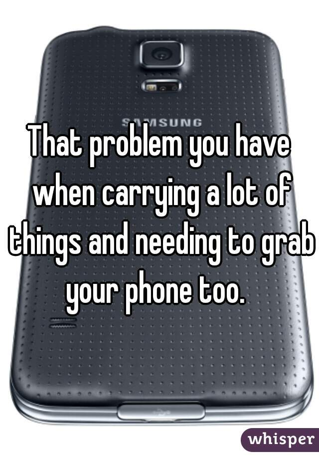 That problem you have when carrying a lot of things and needing to grab your phone too.