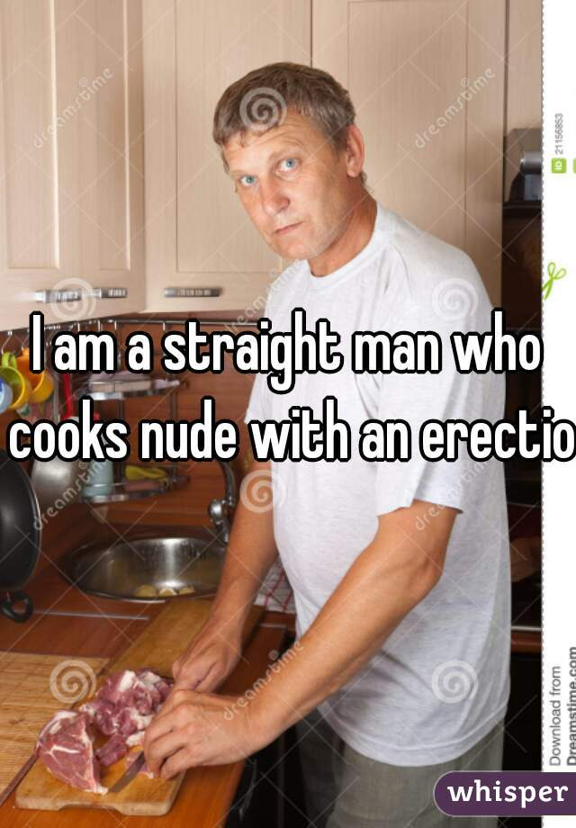 I am a straight man who cooks nude with an erection