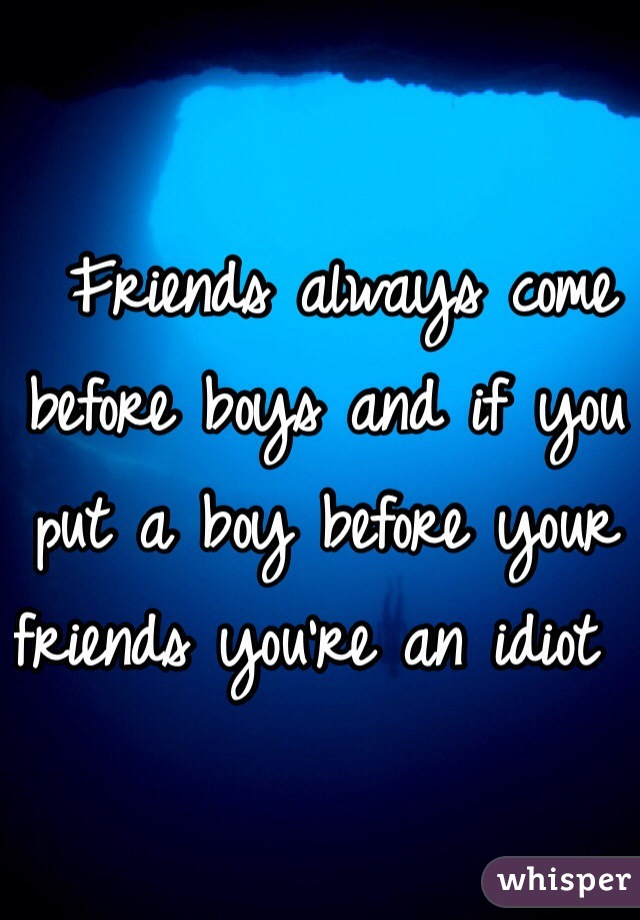 Friends always come before boys and if you put a boy before your friends you're an idiot
