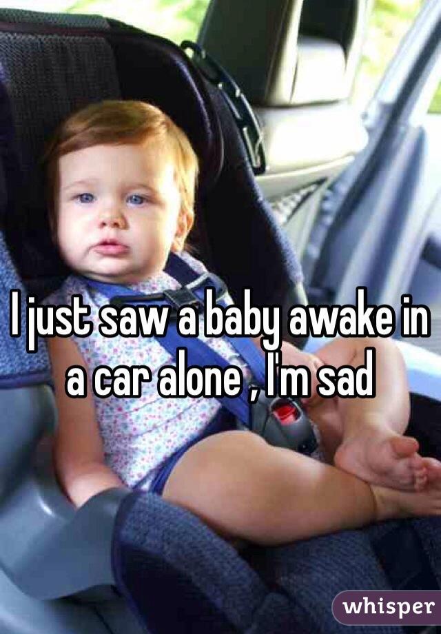 I just saw a baby awake in a car alone , I'm sad