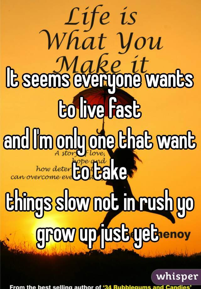 It seems everyone wants to live fast  and I'm only one that want to take   things slow not in rush yo grow up just yet