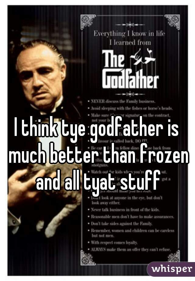 I think tye godfather is much better than frozen and all tyat stuff