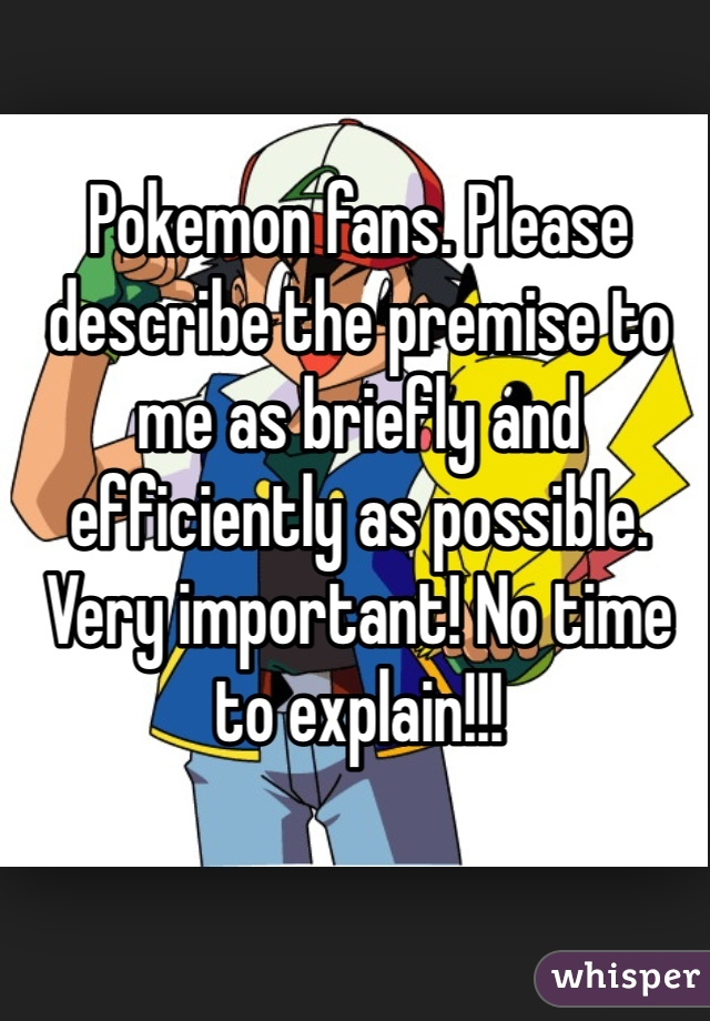 Pokemon fans. Please describe the premise to me as briefly and efficiently as possible. Very important! No time to explain!!!