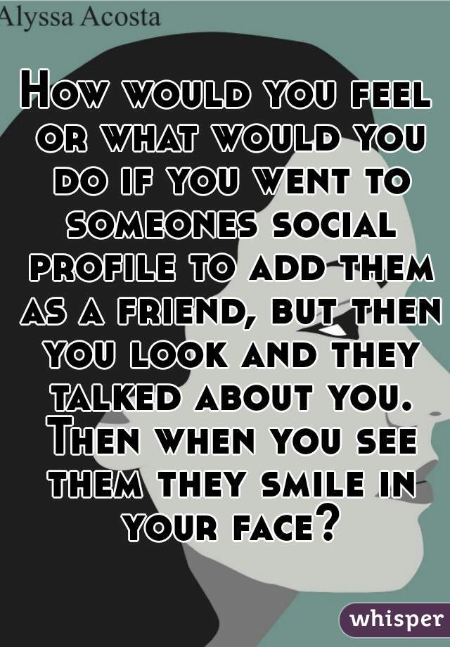 How would you feel or what would you do if you went to someones social profile to add them as a friend, but then you look and they talked about you. Then when you see them they smile in your face?