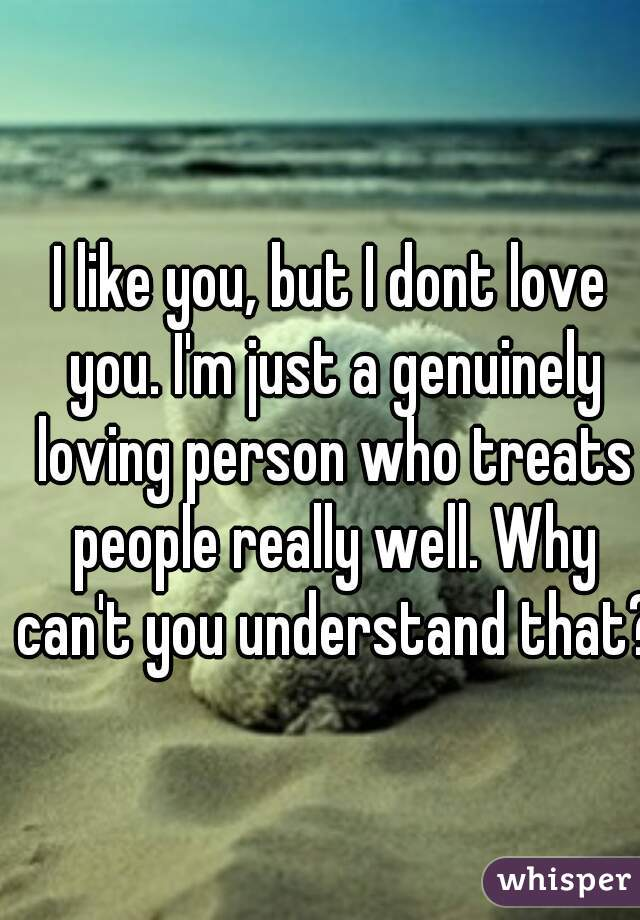 I like you, but I dont love you. I'm just a genuinely loving person who treats people really well. Why can't you understand that?