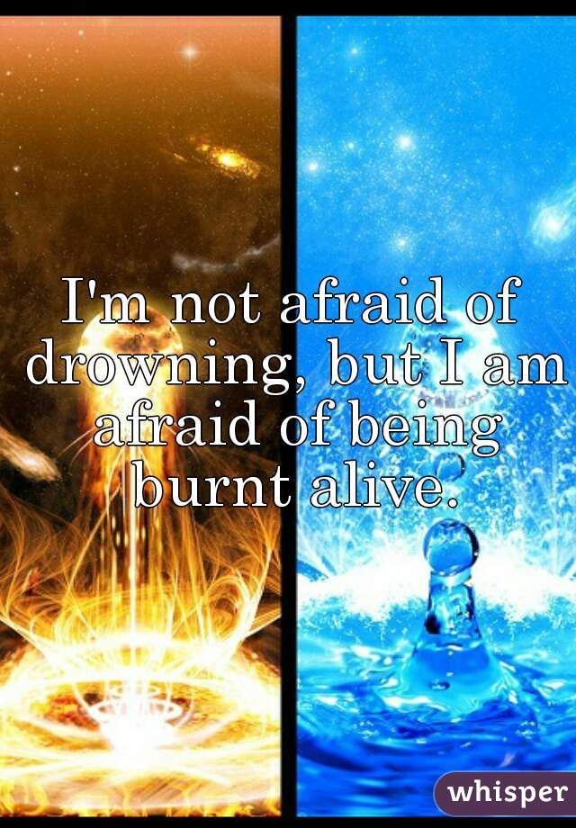 I'm not afraid of drowning, but I am afraid of being burnt alive.