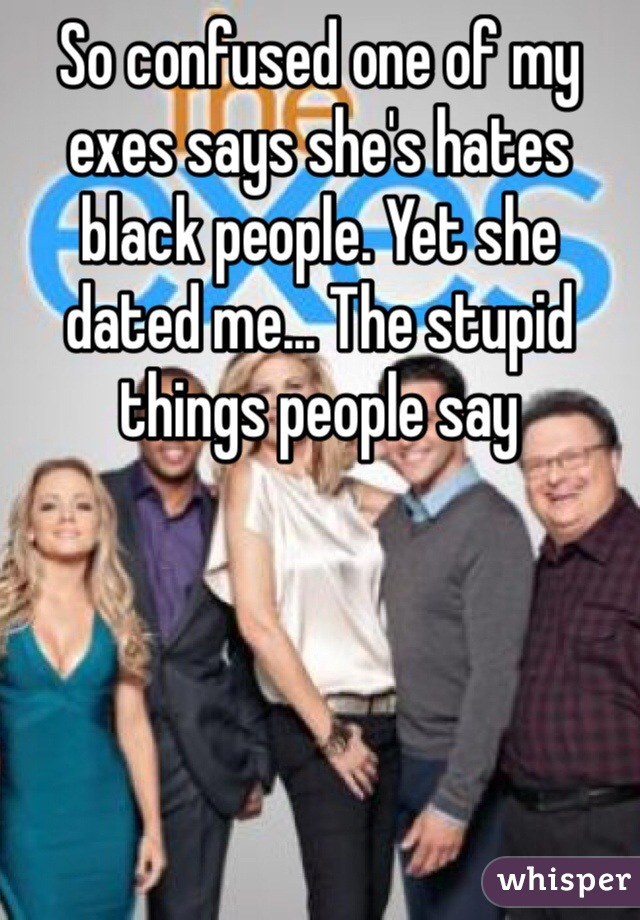 So confused one of my exes says she's hates black people. Yet she dated me... The stupid things people say