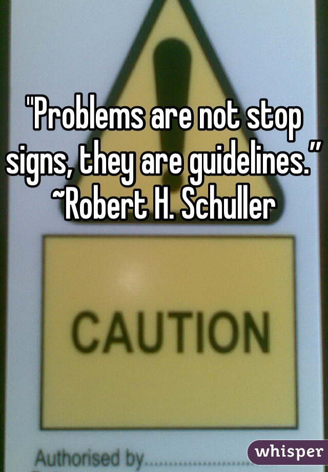 """""""Problems are not stop signs, they are guidelines."""" ~Robert H. Schuller"""