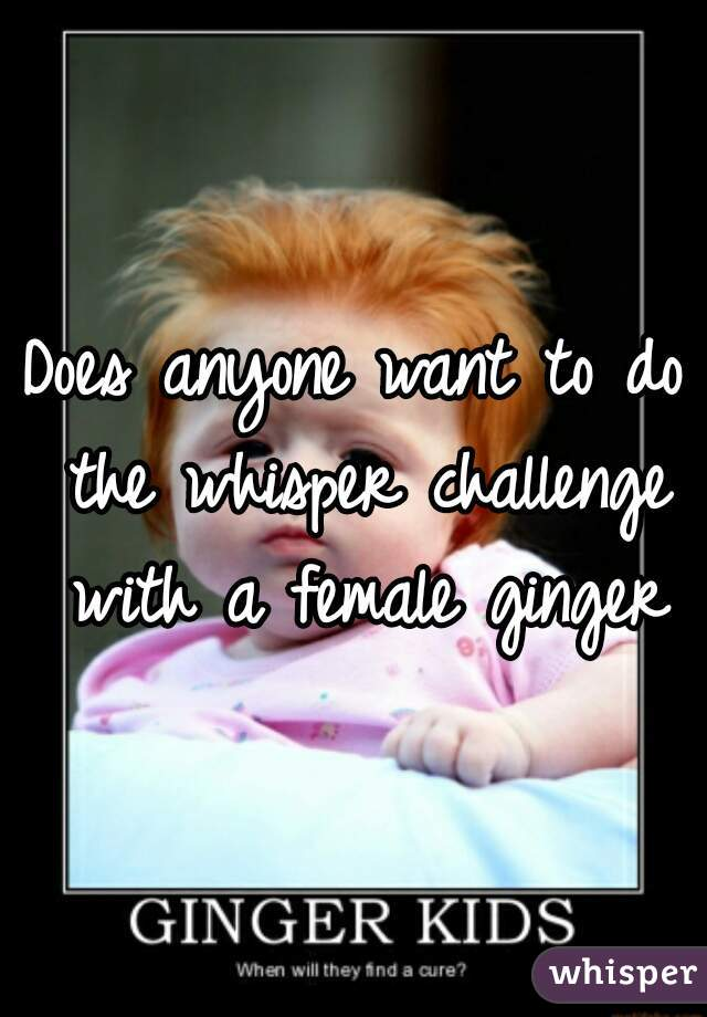 Does anyone want to do the whisper challenge with a female ginger