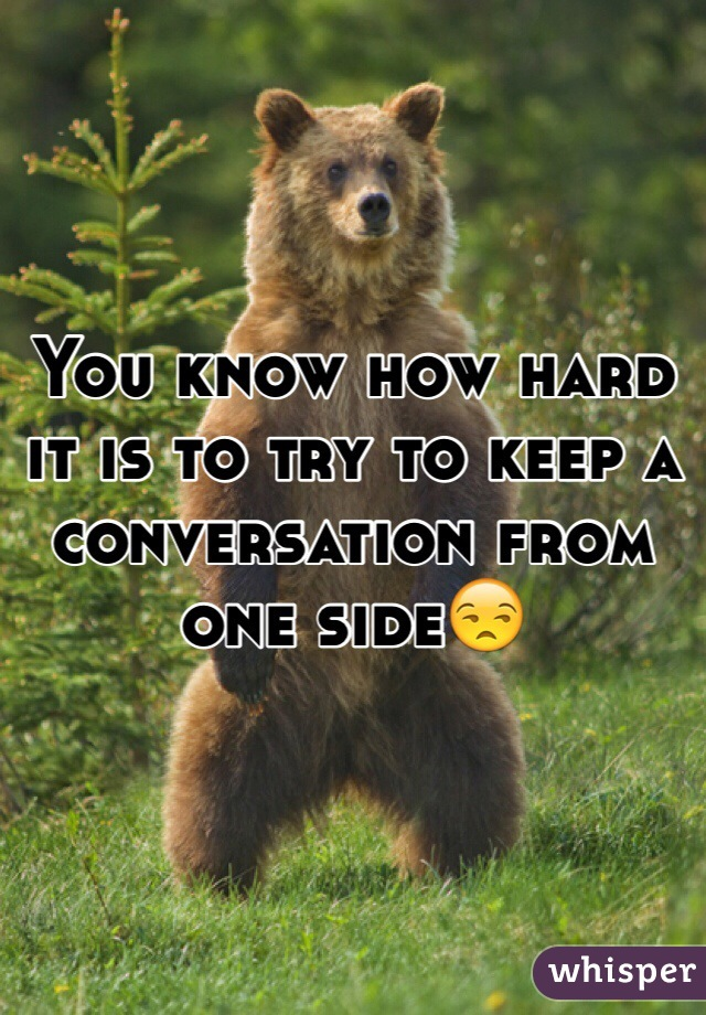 You know how hard it is to try to keep a conversation from one side😒