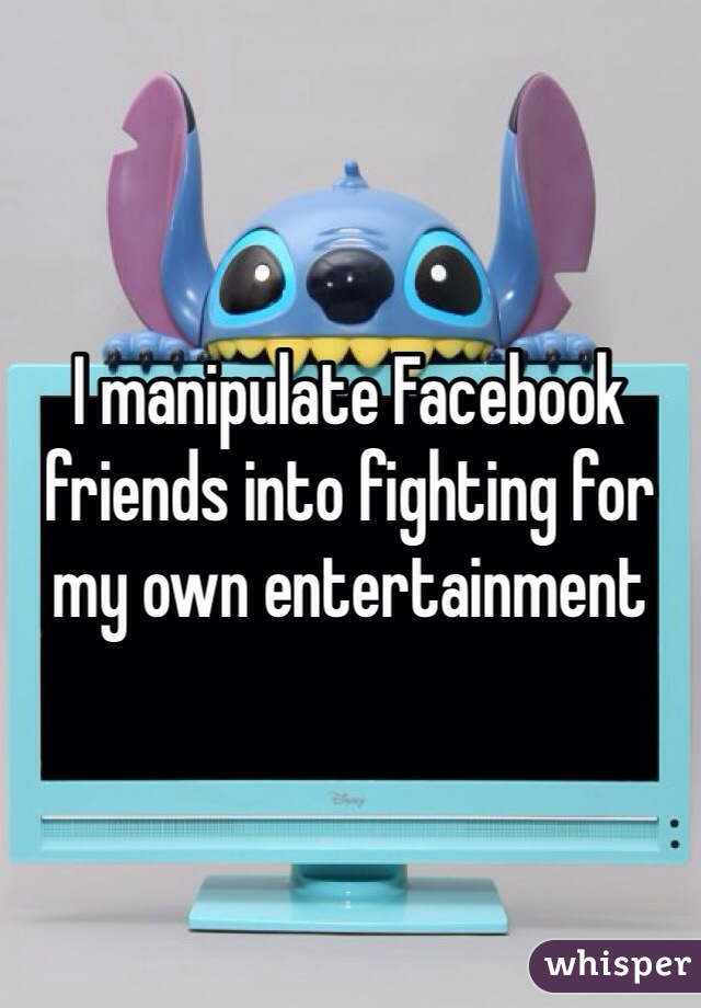 I manipulate Facebook friends into fighting for my own entertainment