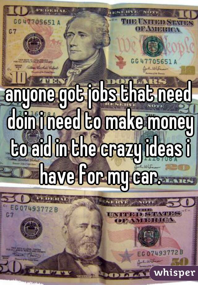 anyone got jobs that need doin i need to make money to aid in the crazy ideas i have for my car.