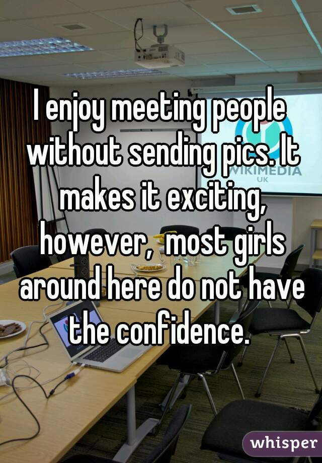 I enjoy meeting people without sending pics. It makes it exciting, however,  most girls around here do not have the confidence.