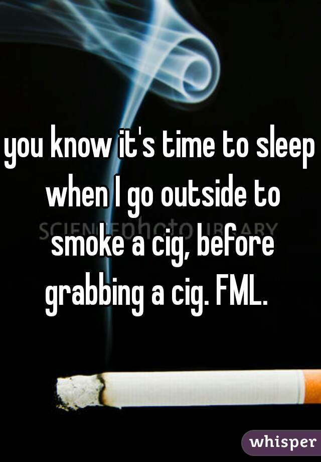 you know it's time to sleep when I go outside to smoke a cig, before grabbing a cig. FML.