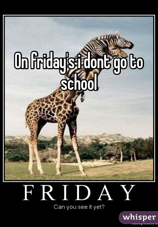 On friday's i dont go to school