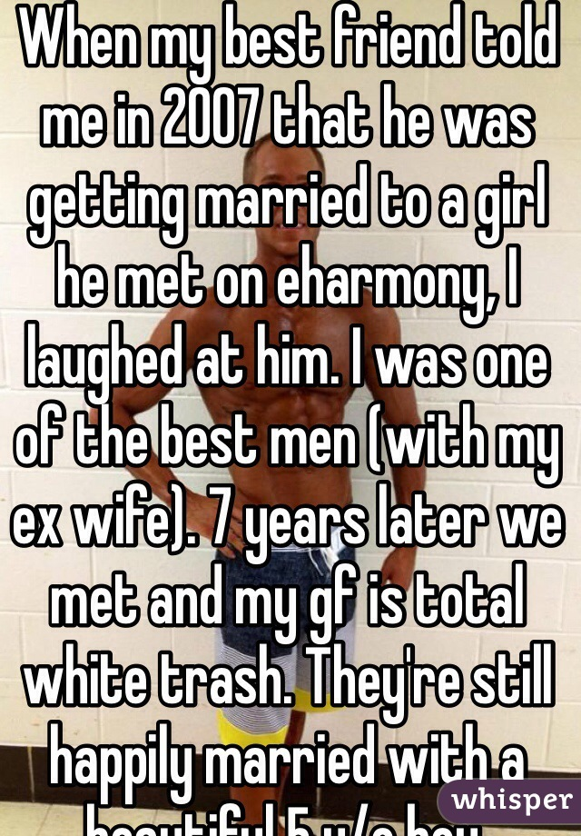When my best friend told me in 2007 that he was getting married to a girl he met on eharmony, I laughed at him. I was one of the best men (with my ex wife). 7 years later we met and my gf is total white trash. They're still happily married with a beautiful 5 y/o boy.