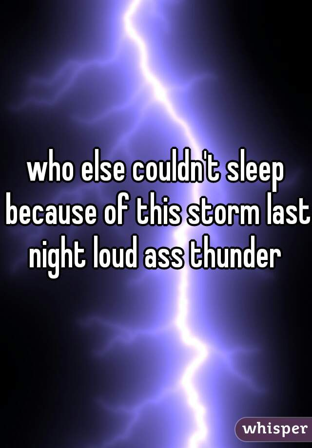 who else couldn't sleep because of this storm last night loud ass thunder