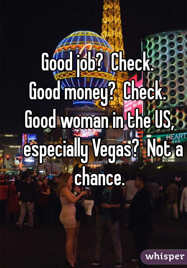 Good job?  Check.   Good money?  Check.   Good woman in the US,  especially Vegas?  Not a chance.