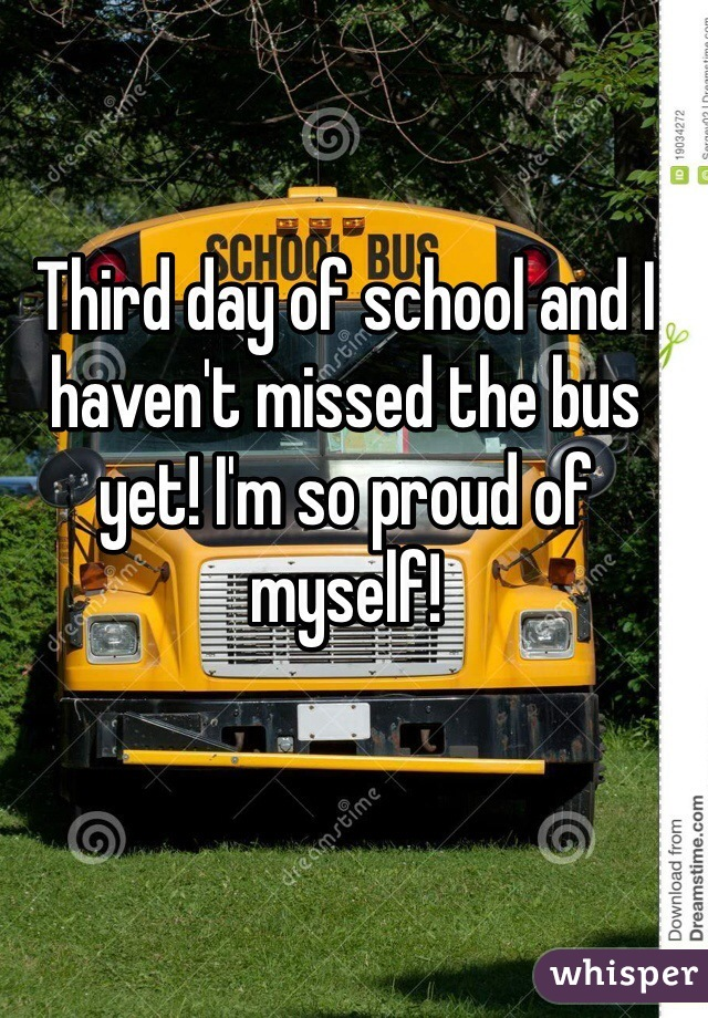 Third day of school and I haven't missed the bus yet! I'm so proud of myself!