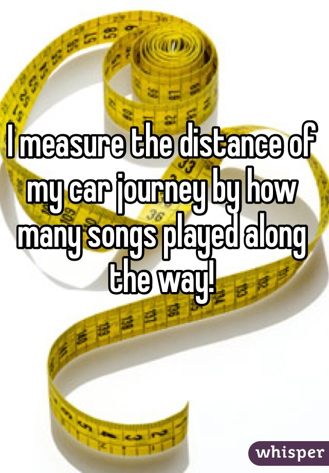 I measure the distance of my car journey by how many songs played along the way!