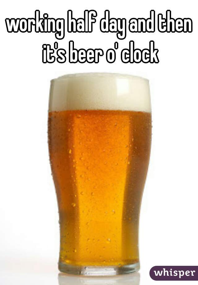 working half day and then it's beer o' clock