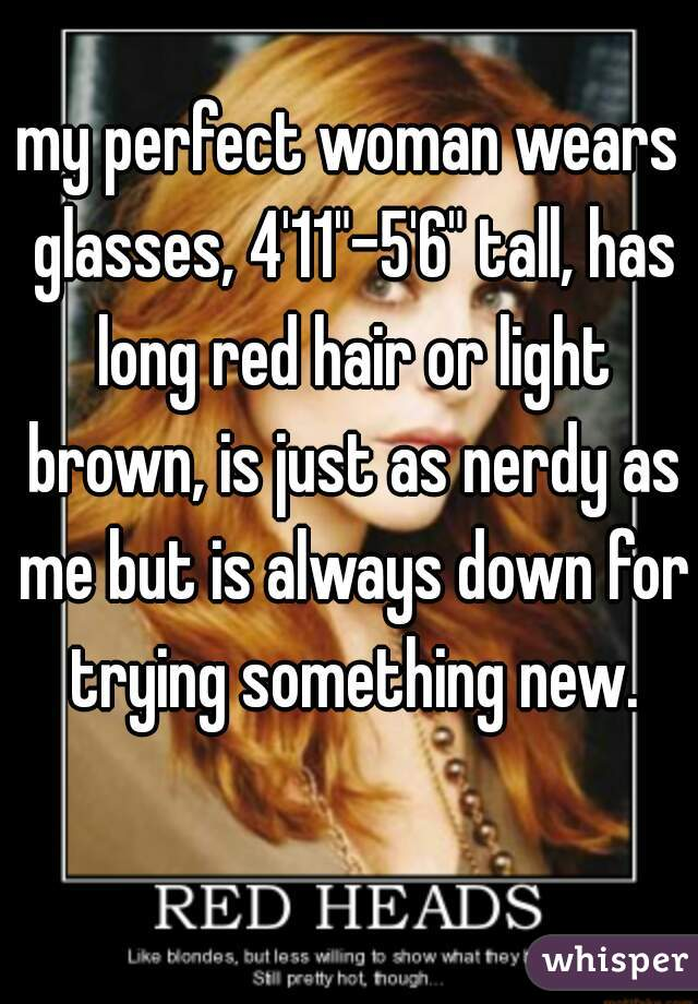 """my perfect woman wears glasses, 4'11""""-5'6"""" tall, has long red hair or light brown, is just as nerdy as me but is always down for trying something new."""