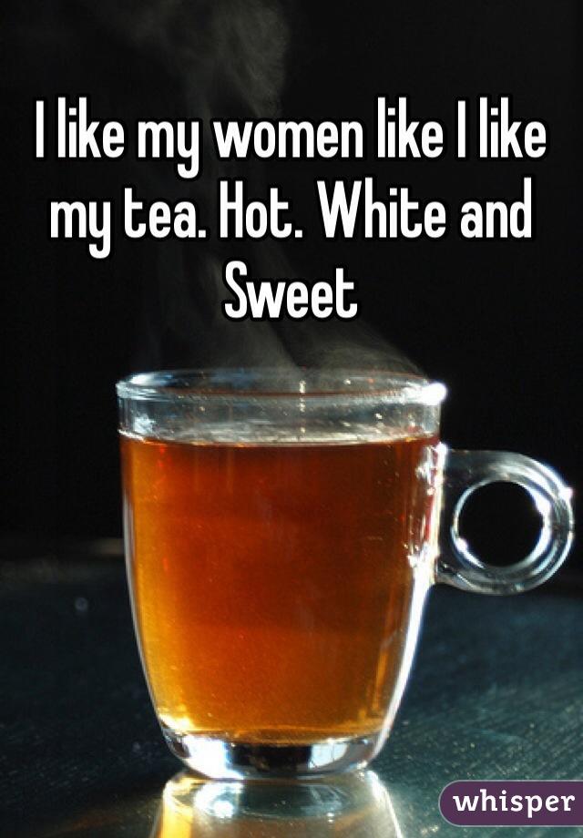 I like my women like I like my tea. Hot. White and Sweet