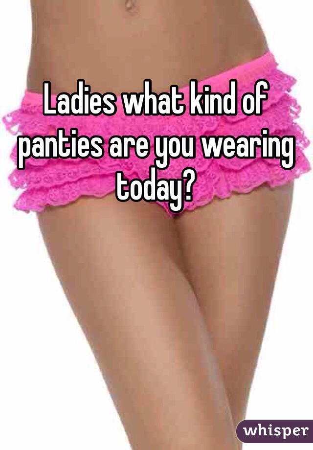 Ladies what kind of panties are you wearing today?