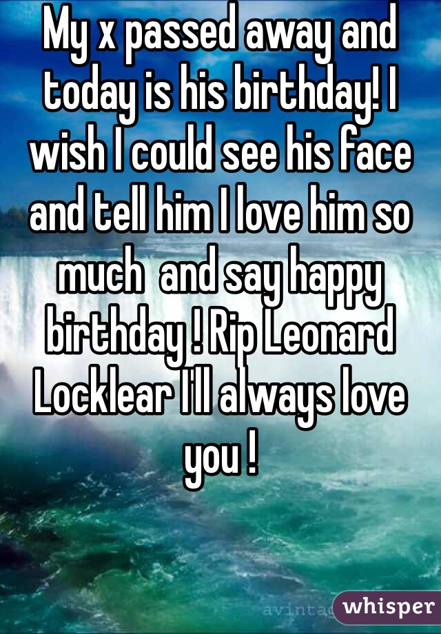My x passed away and today is his birthday! I wish I could see his face and tell him I love him so much  and say happy birthday ! Rip Leonard Locklear I'll always love you !