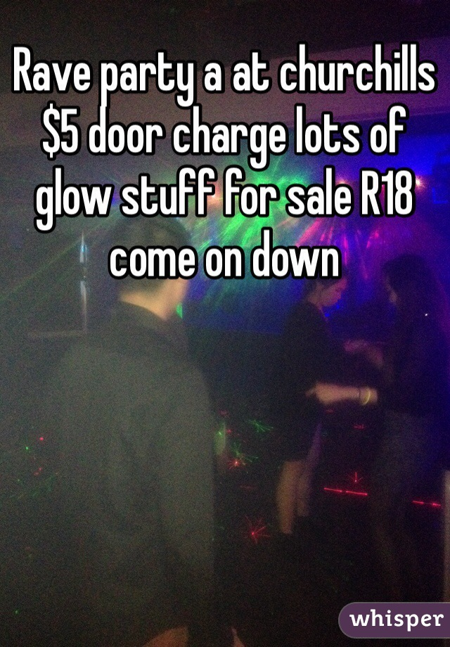 Rave party a at churchills $5 door charge lots of glow stuff for sale R18 come on down