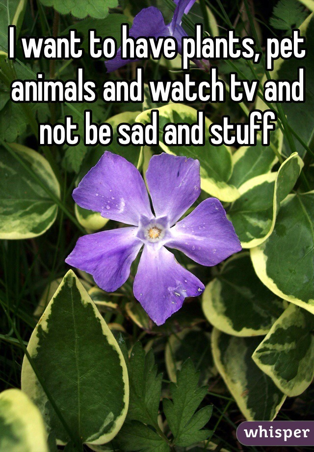 I want to have plants, pet animals and watch tv and not be sad and stuff
