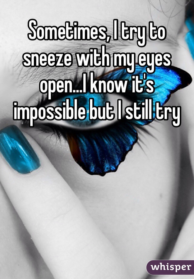 Sometimes, I try to sneeze with my eyes open...I know it's impossible but I still try
