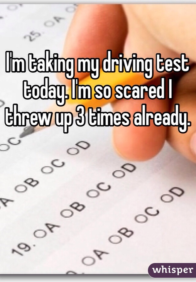 I'm taking my driving test today. I'm so scared I threw up 3 times already.