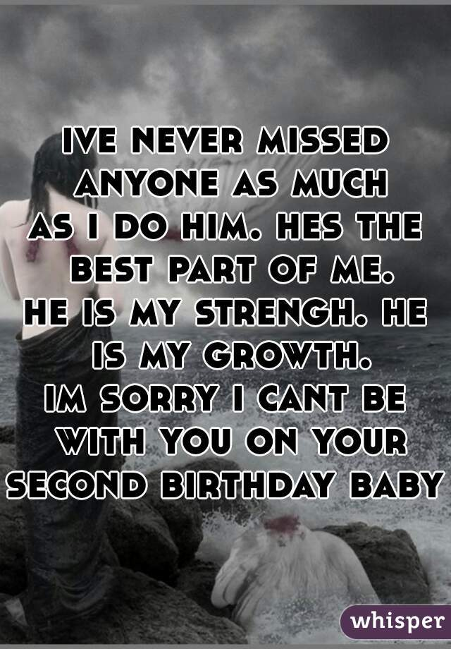 ive never missed anyone as much as i do him. hes the best part of me. he is my strengh. he is my growth. im sorry i cant be with you on your second birthday baby.