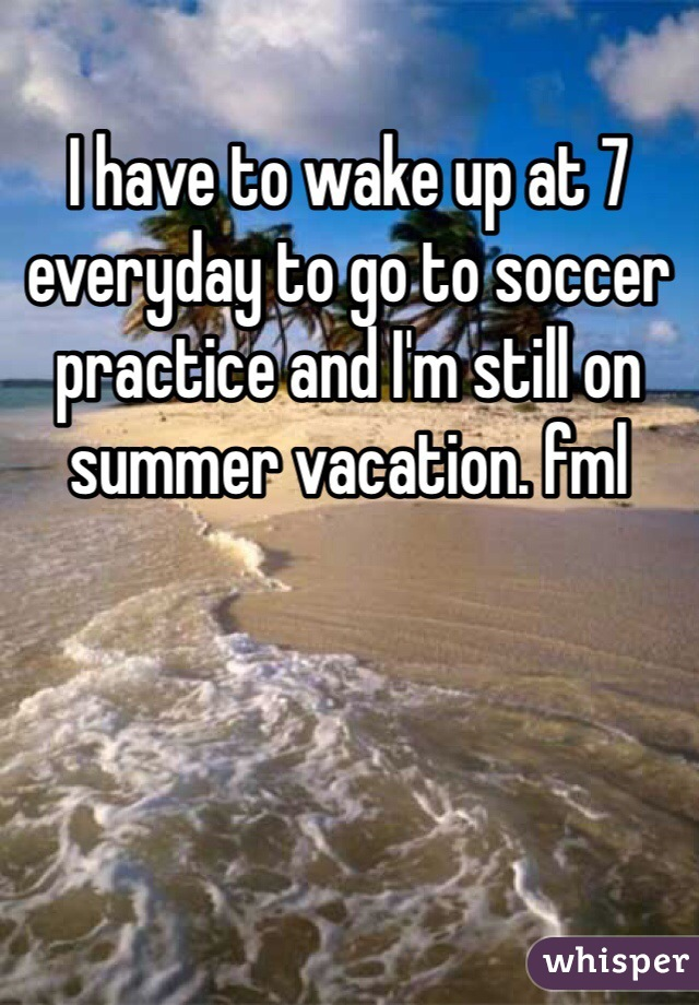 I have to wake up at 7 everyday to go to soccer practice and I'm still on summer vacation. fml