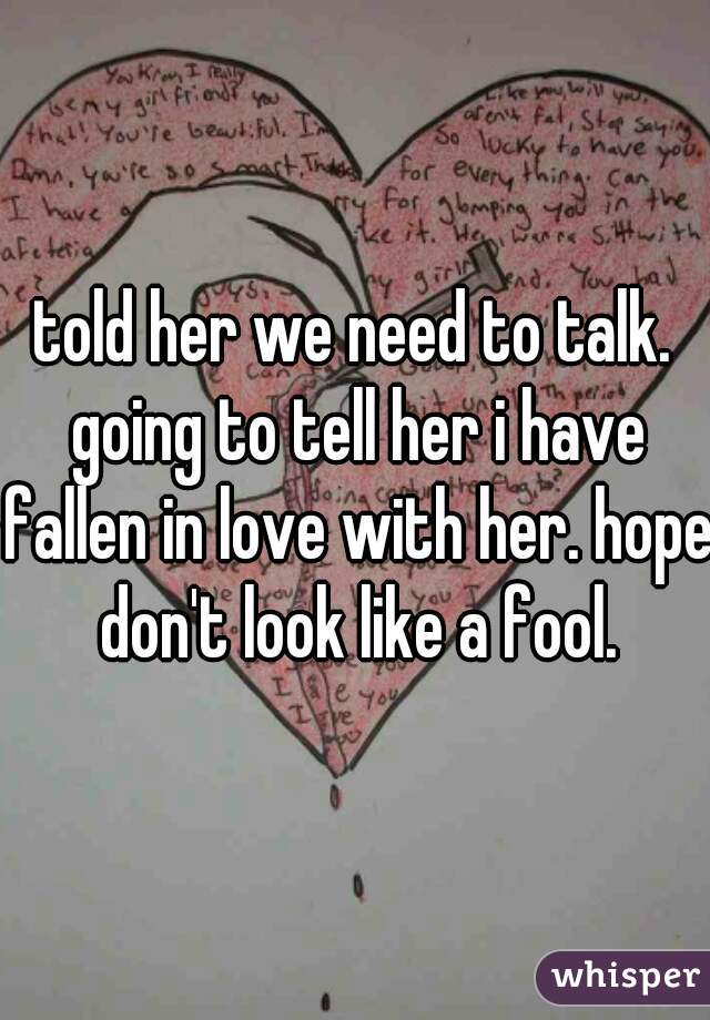 told her we need to talk. going to tell her i have fallen in love with her. hope don't look like a fool.