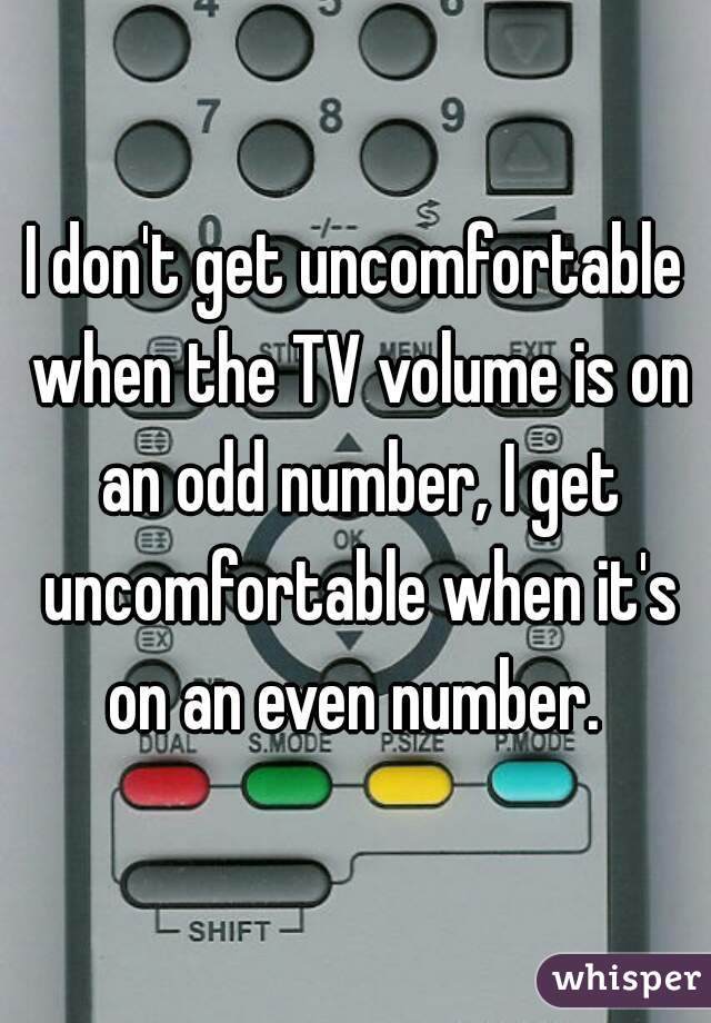 I don't get uncomfortable when the TV volume is on an odd number, I get uncomfortable when it's on an even number.