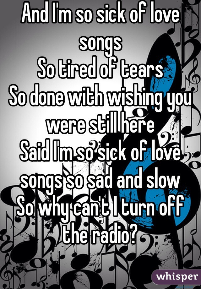And I'm so sick of love songs So tired of tears So done with wishing you were still here Said I'm so sick of love songs so sad and slow So why can't I turn off the radio?