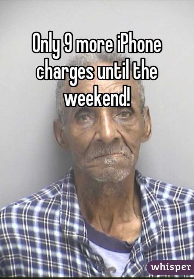 Only 9 more iPhone charges until the weekend!