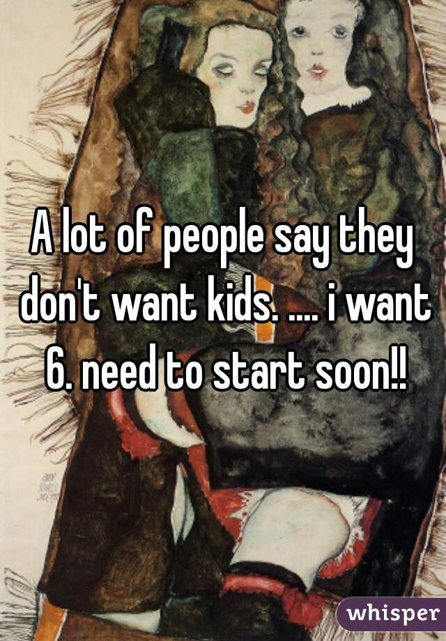 A lot of people say they don't want kids. .... i want 6. need to start soon!!