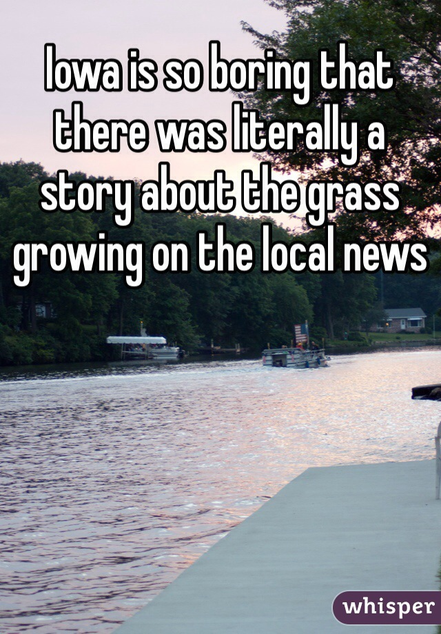 Iowa is so boring that there was literally a story about the grass growing on the local news