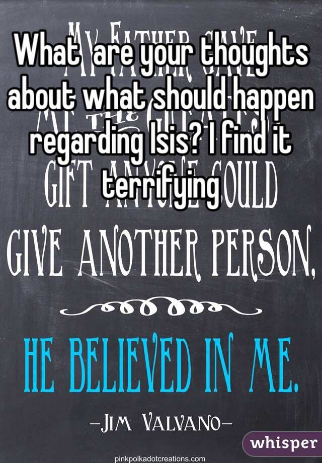 What  are your thoughts about what should happen regarding Isis? I find it terrifying