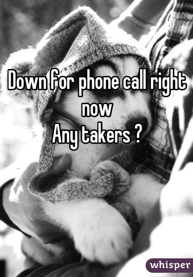 Down for phone call right now Any takers ?