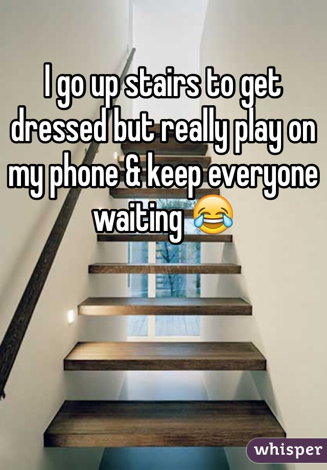 I go up stairs to get dressed but really play on my phone & keep everyone waiting 😂