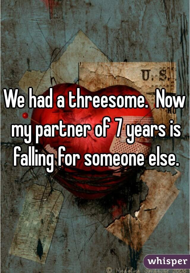 We had a threesome.  Now my partner of 7 years is falling for someone else.